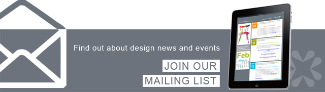 Find out about design news and events. Join our Mailing List